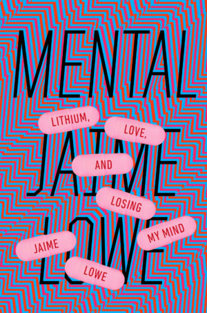 Mental: Lithium, Love and Losing My Mind