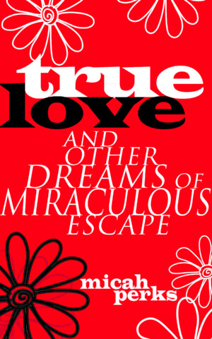 True Love and Other Dreams of Miraculous Escape